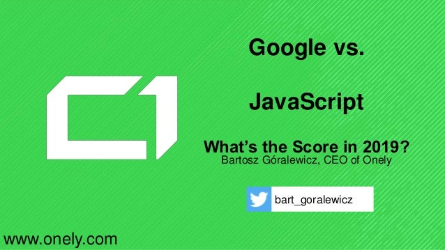 Google vs. JavaScript What's the Score in 2019? Bartosz Góralewicz, CEO of Onely bart_goralewicz www.onely.com