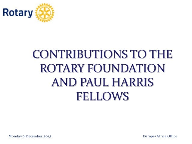 CONTRIBUTIONS TO THE ROTARY FOUNDATION AND PAUL HARRIS FELLOWS  Monday 9 December 2013  Europe/Africa Office