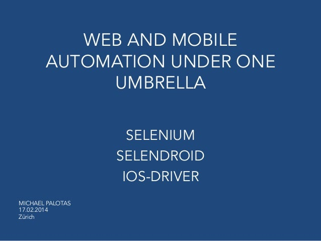 WEB AND MOBILE AUTOMATION UNDER ONE UMBRELLA SELENIUM SELENDROID IOS-DRIVER MICHAEL PALOTAS 17.02.2014 Zürich