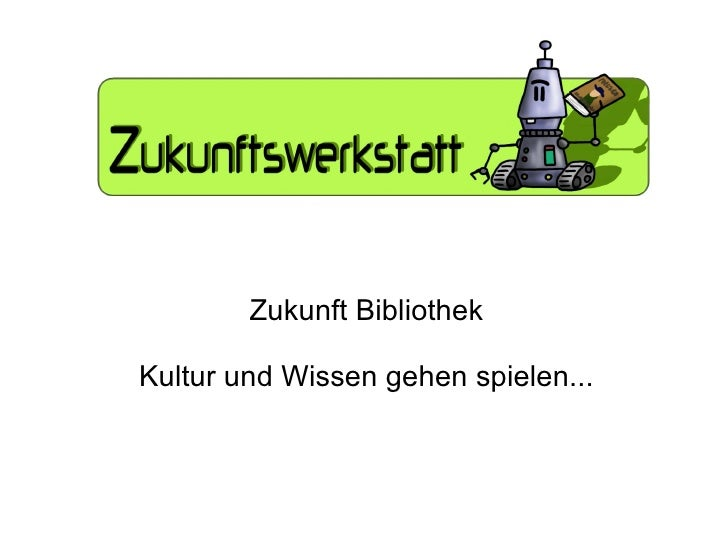 Zukunft Bibliothek Kultur und Wissen gehen spielen...