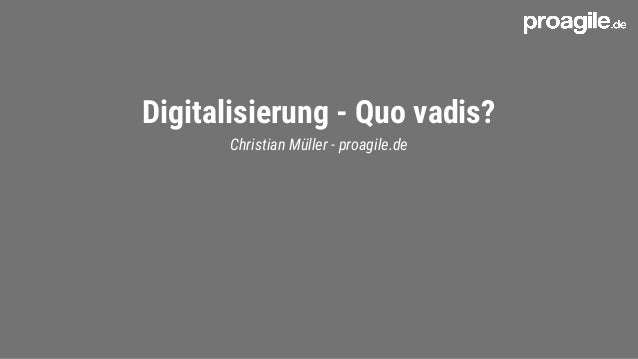 Digitalisierung - Quo vadis? Christian Müller - proagile.de