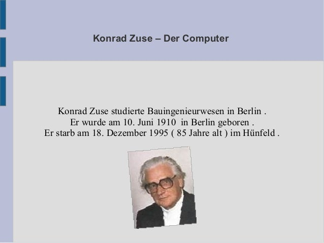 Konrad Zuse – Der Computer Konrad Zuse studierte Bauingenieurwesen in Berlin . Er wurde am 10. Juni 1910 in Berlin geboren...