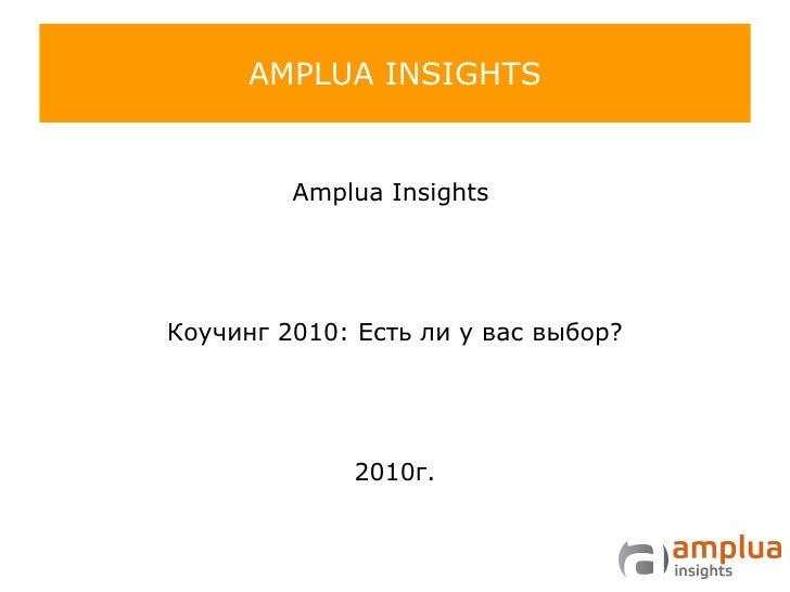 AMPLUA INSIGHTS <ul><li>Amplua Insights   </li></ul><ul><li>Коучинг 2010: Есть ли у вас выбор? </li></ul><ul><li>2010 г. <...