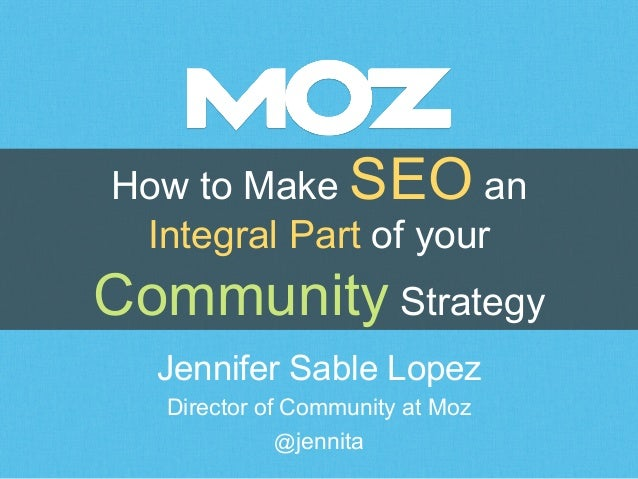 How to Make SEO an  Integral Part of your  Community Strategy  Jennifer Sable Lopez  Director of Community at Moz  @jennit...