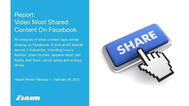 Report Period: February 1 - February 28, 2015 Report: Video Most Shared Content On Facebook An analysis of what content ty...