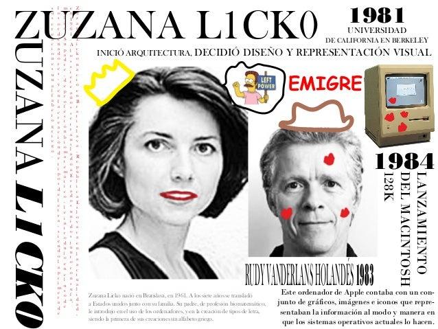 ZUZANA L1CK0  Zuzana Licko nació en Bratislava, República Eslovaca en la actualidad,  en 1961. A los siete años se transla...