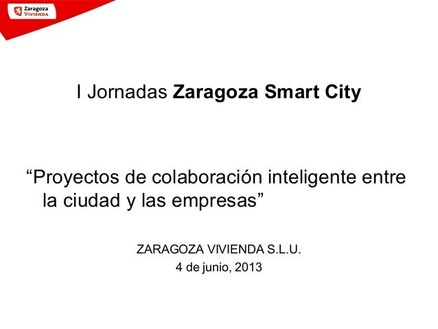 """I Jornadas Zaragoza Smart City""""Proyectos de colaboración inteligente entrela ciudad y las empresas""""ZARAGOZA VIVIENDA S.L.U..."""