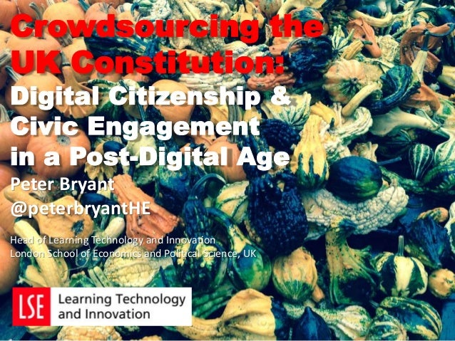 Crowdsourcing the UK Constitution: Digital Citizenship & Civic Engagement in a Post-Digital Age Peter Bryant @peterbryantH...