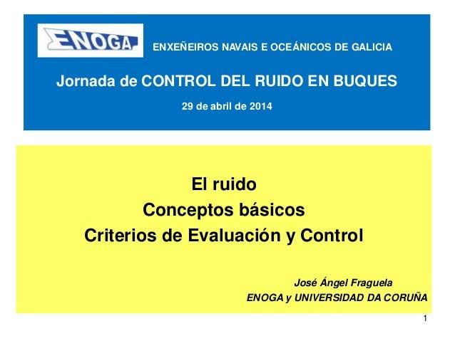 1 ENXEÑEIROS NAVAIS E OCEÁNICOS DE GALICIA Jornada de CONTROL DEL RUIDO EN BUQUES 29 de abril de 2014 El ruido Conceptos b...
