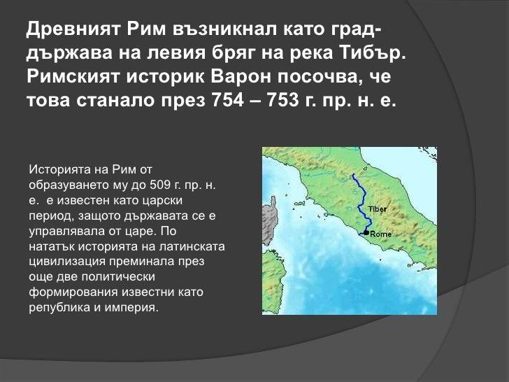 Древният Рим възникнал като град-държава на левия бряг на река Тибър.Римският историк Варон посочва, четова станало през 7...