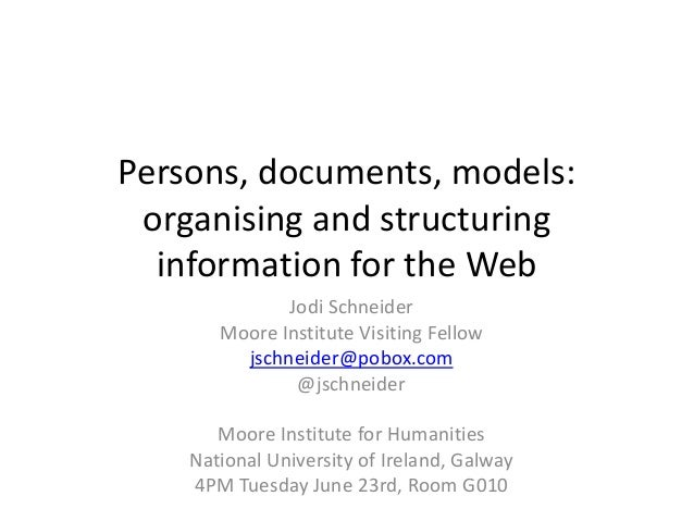 Persons, documents, models: organising and structuring information for the Web Jodi Schneider Moore Institute Visiting Fel...