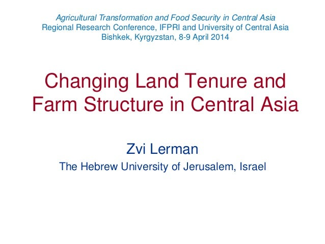 Changing Land Tenure and Farm Structure in Central Asia Zvi Lerman The Hebrew University of Jerusalem, Israel Agricultural...