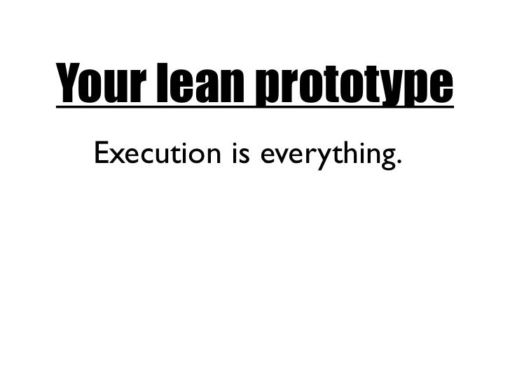 Your lean prototype Execution is everything.
