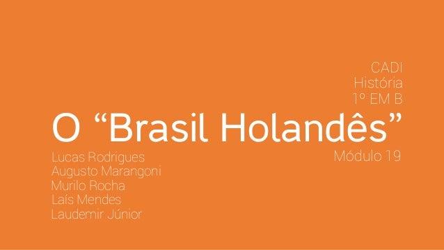 "O ""Brasil Holandês""Lucas Rodrigues Augusto Marangoni Murilo Rocha Laís Mendes Laudemir Júnior 1º EM B História CADI Módulo..."