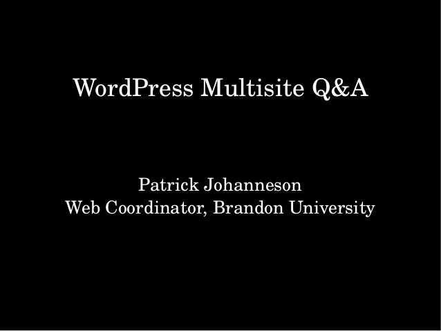 WordPressMultisiteQ&A PatrickJohanneson WebCoordinator,BrandonUniversity