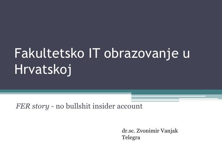 Fakultetsko IT obrazovanje u Hrvatskoj<br />FER story - no bullshit insider account<br />dr.sc. Zvonimir Vanjak<br />Teleg...