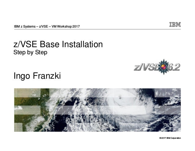 © 2017 IBM Corporation z/VSE Base Installation Step by Step Ingo Franzki IBM z Systems – z/VSE – VM Workshop 2017