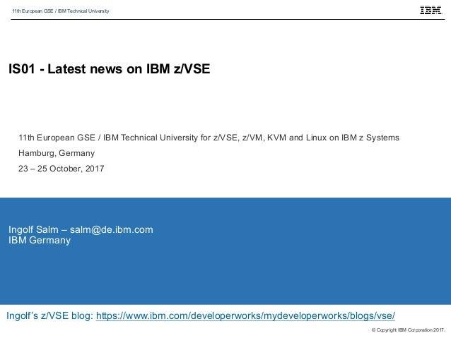 11th European GSE / IBM Technical University © Copyright IBM Corporation 2017. IS01 - Latest news on IBM z/VSE Ingolf Salm...