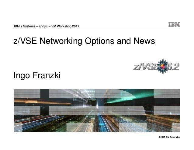 © 2017 IBM Corporation z/VSE Networking Options and News Ingo Franzki IBM z Systems – z/VSE – VM Workshop 2017