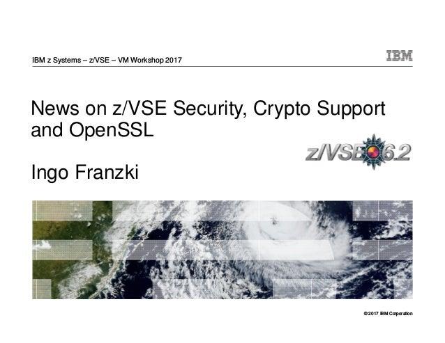 © 2017 IBM Corporation News on z/VSE Security, Crypto Support and OpenSSL Ingo Franzki IBM z Systems – z/VSE – VM Workshop...