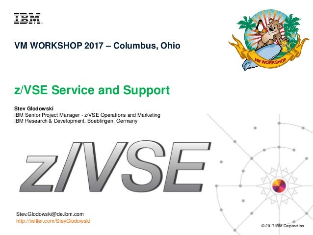 z/VSE Service and Support © 2017 IBM Corporation VM WORKSHOP 2017 – Columbus, Ohio Stev.Glodowski@de.ibm.com http://twitte...