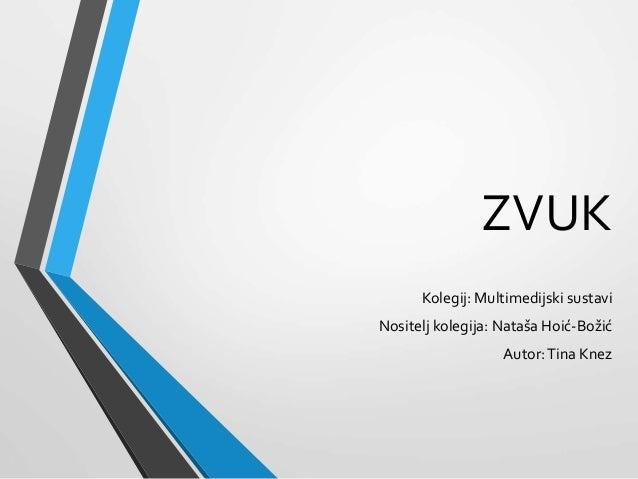 ZVUK Kolegij: Multimedijski sustavi Nositelj kolegija: Nataša Hoić-Božić Autor:Tina Knez