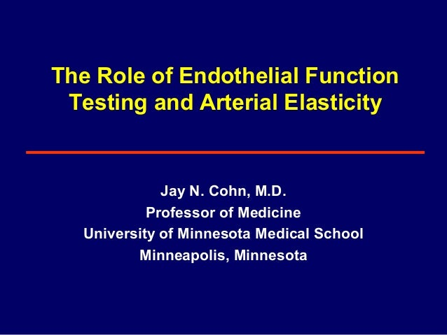 The Role of Endothelial Function Testing and Arterial Elasticity Jay N. Cohn, M.D. Professor of Medicine University of Min...