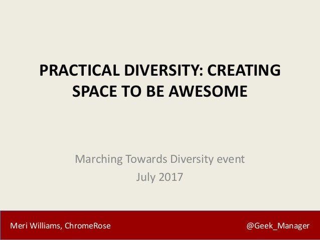 Meri Williams, ChromeRose @Geek_Manager PRACTICAL DIVERSITY: CREATING SPACE TO BE AWESOME Marching Towards Diversity event...