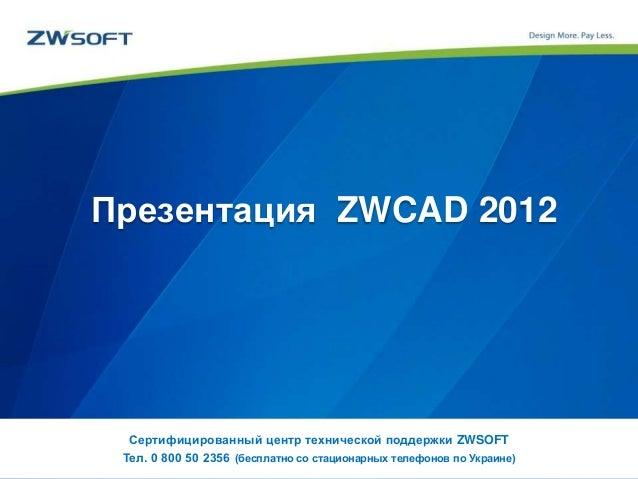 Презентация ZWCAD 2012 Сертифицированный центр технической поддержки ZWSOFT Тел. 0 800 50 2356 (бесплатно со стационарных ...