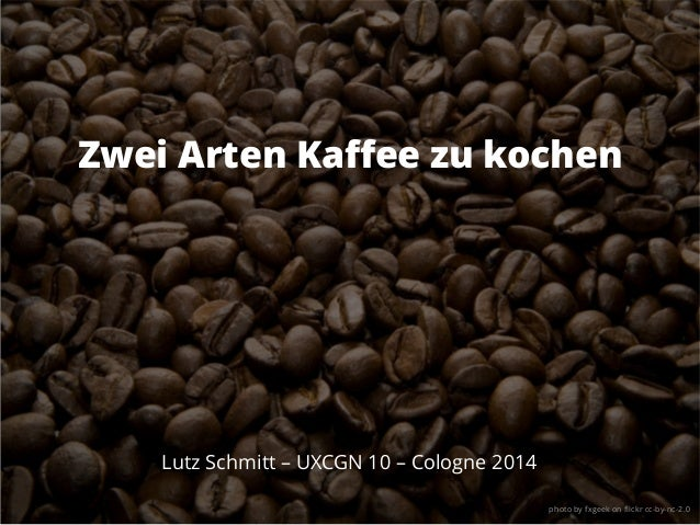 Zwei Arten Kaffee zu kochen Lutz Schmitt – UXCGN 10 – Cologne 2014 photo by fxgeek on flickr cc-by-nc-2.0