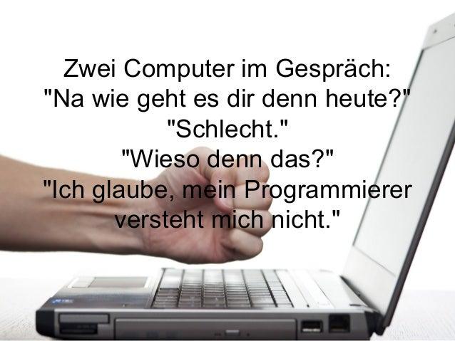 """Zwei Computer im Gespräch:""""Na wie geht es dir denn heute?""""            """"Schlecht.""""        """"Wieso denn das?""""""""Ich glaube, mei..."""