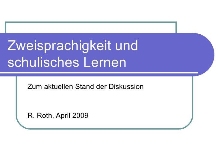 Zweisprachigkeit und schulisches Lernen Zum aktuellen Stand der Diskussion R. Roth, April 2009
