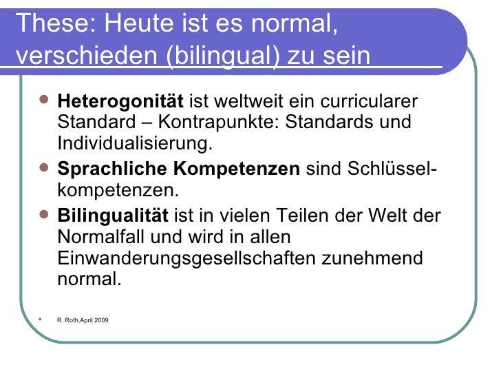 These: Heute ist es normal, verschieden (bilingual) zu sein <ul><li>Heterogonität  ist weltweit ein curricularer Standard ...