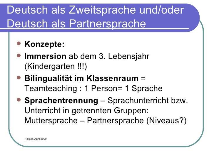 Deutsch als Zweitsprache und/oder Deutsch als Partnersprache <ul><li>Konzepte: </li></ul><ul><li>Immersion  ab dem 3. Lebe...
