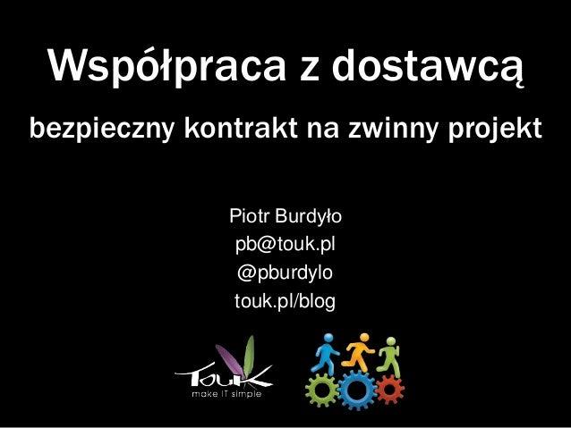 Współpraca z dostawcąbezpieczny kontrakt na zwinny projekt              Piotr Burdyło              pb@touk.pl             ...