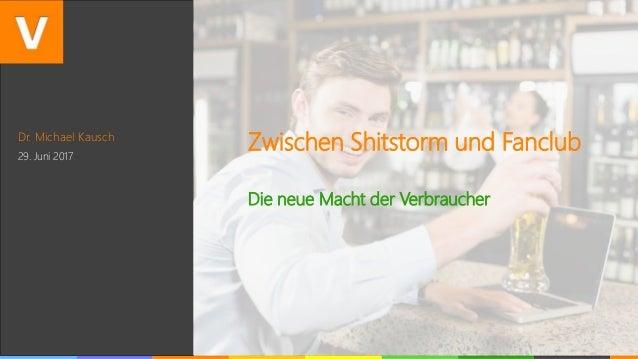 Dr. Michael Kausch 29. Juni 2017 Zwischen Shitstorm und Fanclub Die neue Macht der Verbraucher