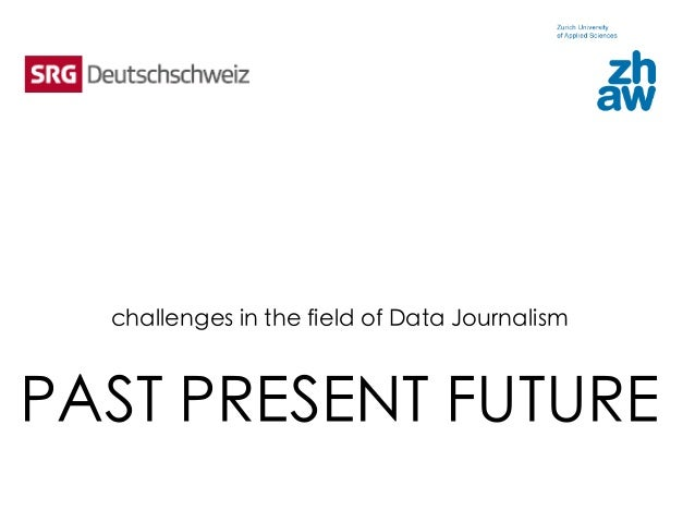 challenges in the field of Data Journalism    PAST PRESENT FUTURE