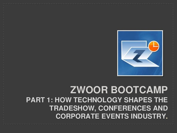 ZWOOR BOOTCAMPPART 1: HOW TECHNOLOGY SHAPES THE      TRADESHOW, CONFERENCES AND        CORPORATE EVENTS INDUSTRY.