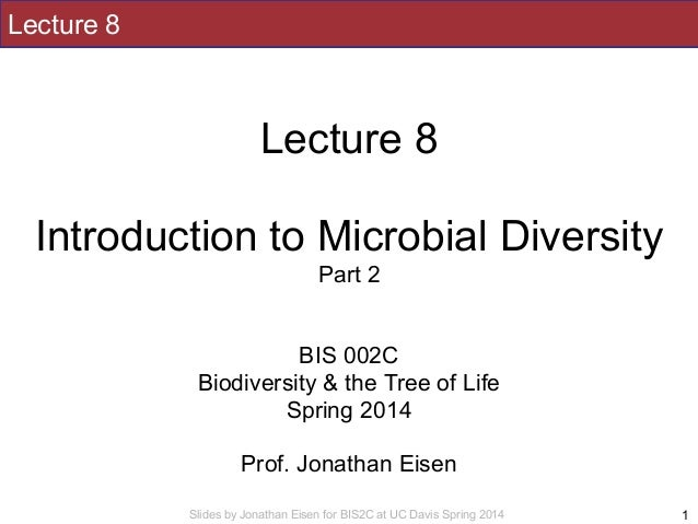 Slides by Jonathan Eisen for BIS2C at UC Davis Spring 2014 Lecture 8 ! Lecture 8 ! Introduction to Microbial Diversity Par...