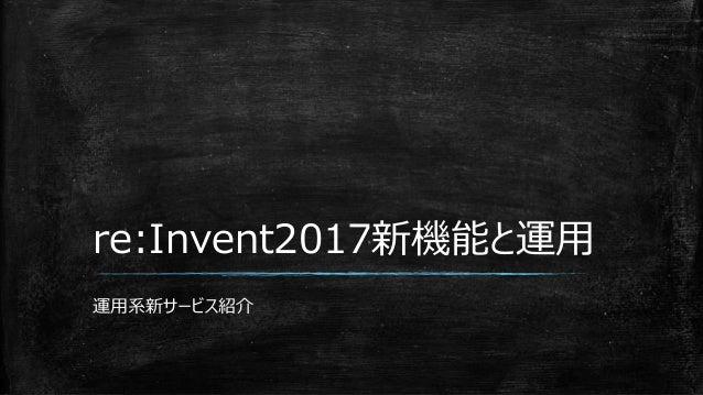 re:Invent2017新機能と運用 運用系新サービス紹介