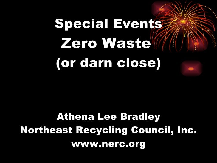 Special Events Zero Waste  (or darn close) Athena Lee Bradley Northeast Recycling Council, Inc. www.nerc.org