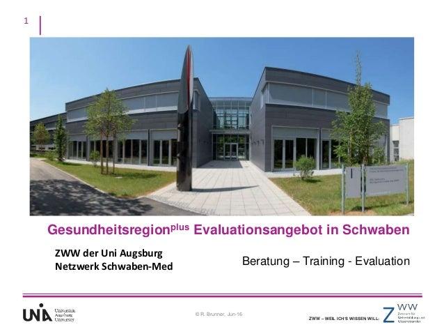 1 ZWW – WEIL ICH'S WISSEN WILL: © R. Brunner, Jun-16 Gesundheitsregionplus Evaluationsangebot in Schwaben Beratung – Train...