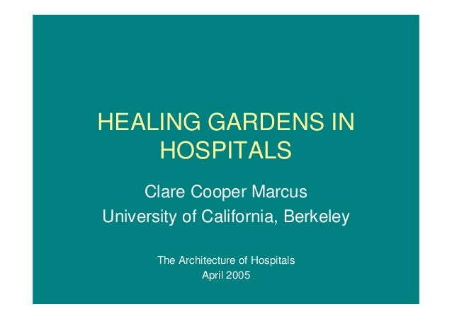 HEALING GARDENS IN  HOSPITALS  Clare Cooper Marcus  University of California, Berkeley  The Architecture of Hospitals  Apr...