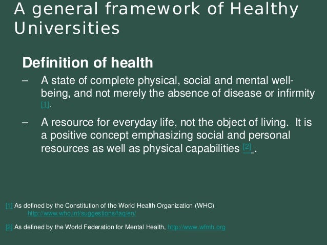 A general framework of Healthy  Universities  Definition of health  –A state of complete physical, social and mental well-...