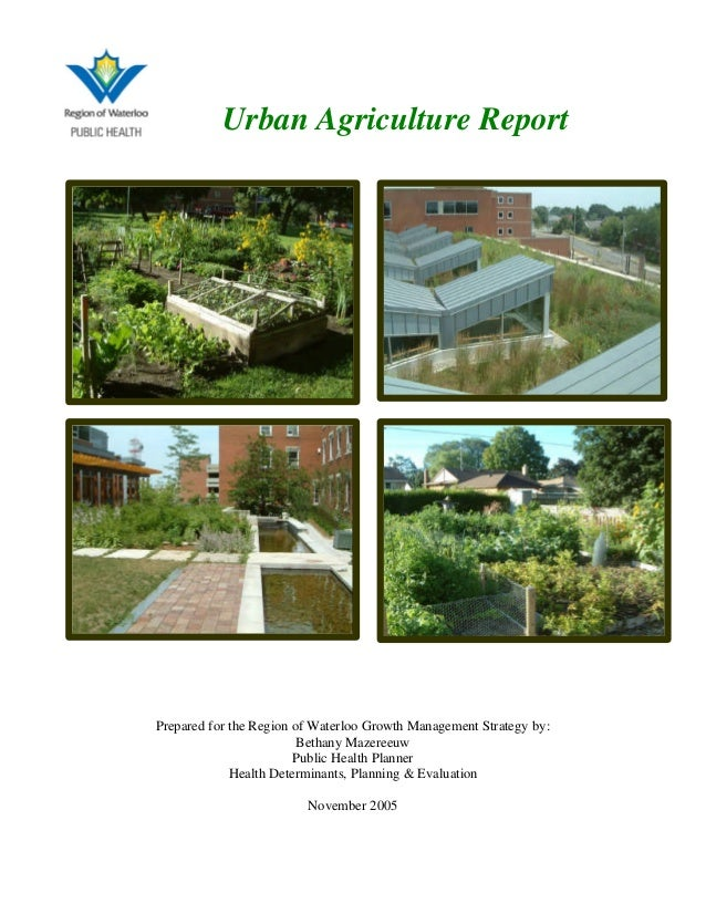 Urban Agriculture Report Prepared for the Region of Waterloo Growth Management Strategy by: Bethany Mazereeuw Public Healt...