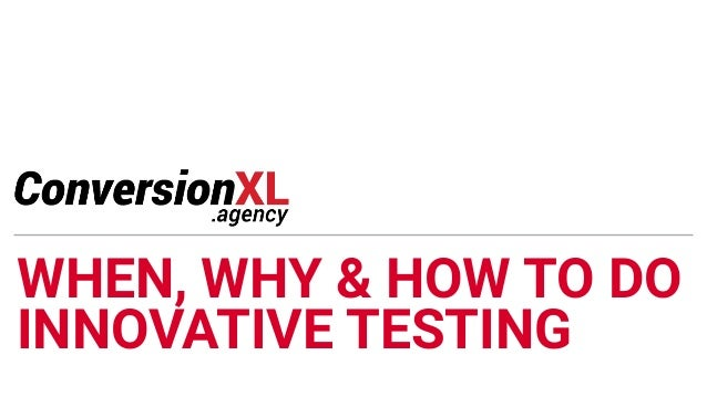 WHEN, WHY & HOW TO DO INNOVATIVE TESTING