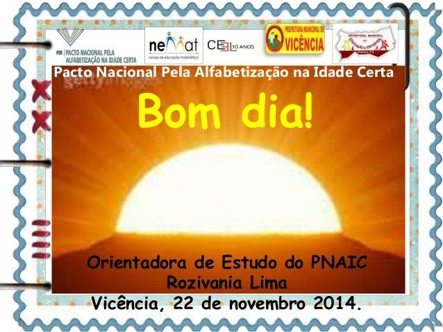 Pacto Nacional Pela Alfabetização na Idade Certa  Bom dia!  Orientadora de Estudo do PNAIC  Rozivania Lima  Vicência, 22 d...