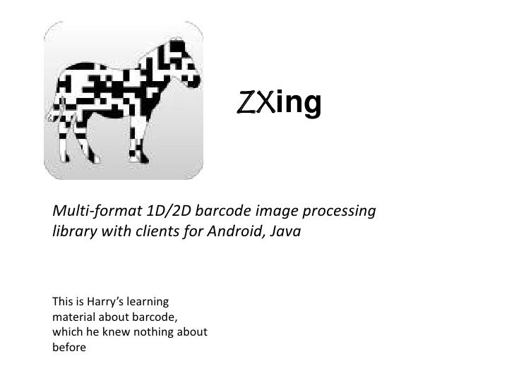 ZXing<br />Multi-format 1D/2D barcode image processing library with clients for Android, Java<br />This is Harry's learnin...