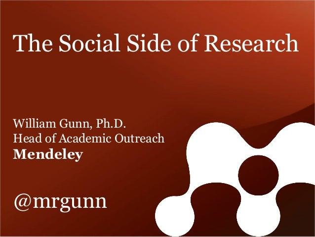 The Social Side of Research  William Gunn, Ph.D. Head of Academic Outreach Mendeley @mrgunn