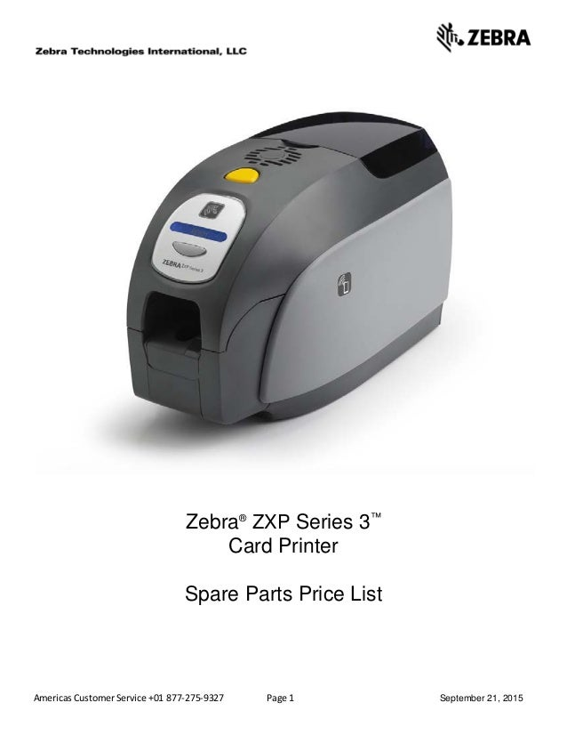 Americas Customer Service +01 877-275-9327 Page 1 September 21, 2015 Zebra® ZXP Series 3™ Card Printer Spare Parts Price L...